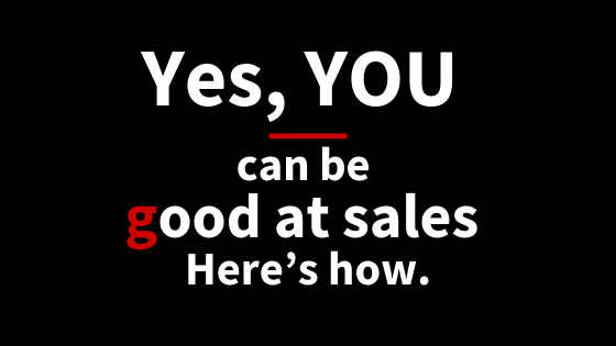Yes, YOU can be good at sales. Here's how
