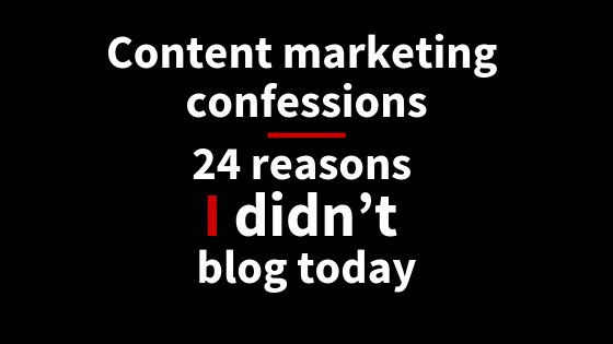 Content marketing confessions: 24 reasons I didn't blog today