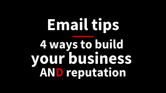 Email tips: 4 ways to build your business AND reputation