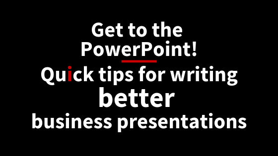 Get to the PowerPoint! Quick tips for writing better business presentations